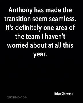 Brian Clemens - Anthony has made the transition seem seamless. It's definitely one area of the team I haven't worried about at all this year.