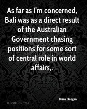 Brian Deegan - As far as I'm concerned, Bali was as a direct result of the Australian Government chasing positions for some sort of central role in world affairs.