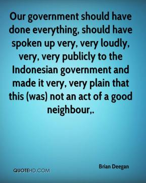 Brian Deegan - Our government should have done everything, should have spoken up very, very loudly, very, very publicly to the Indonesian government and made it very, very plain that this (was) not an act of a good neighbour.