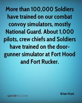 Brian Hunt - More than 100,000 Soldiers have trained on our combat convoy simulators, mostly National Guard. About 1,000 pilots, crew chiefs and Soldiers have trained on the door-gunner simulator at Fort Hood and Fort Rucker.
