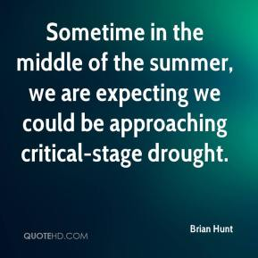 Brian Hunt - Sometime in the middle of the summer, we are expecting we could be approaching critical-stage drought.