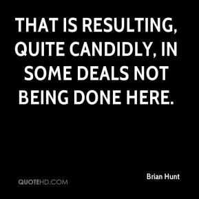 Brian Hunt - That is resulting, quite candidly, in some deals not being done here.