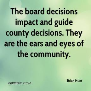 Brian Hunt - The board decisions impact and guide county decisions. They are the ears and eyes of the community.