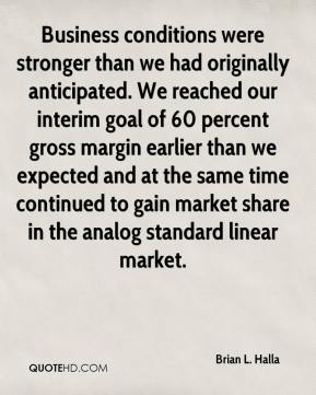 Brian L. Halla - Business conditions were stronger than we had originally anticipated. We reached our interim goal of 60 percent gross margin earlier than we expected and at the same time continued to gain market share in the analog standard linear market.