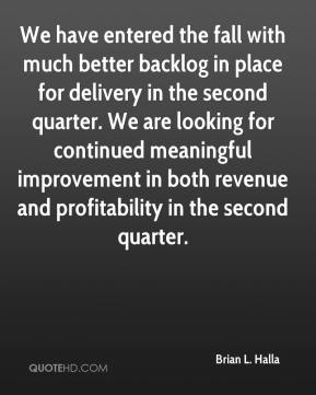 Brian L. Halla - We have entered the fall with much better backlog in place for delivery in the second quarter. We are looking for continued meaningful improvement in both revenue and profitability in the second quarter.