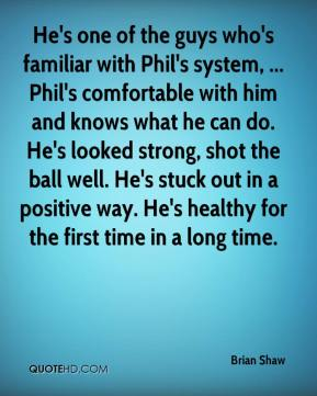 Brian Shaw - He's one of the guys who's familiar with Phil's system, ... Phil's comfortable with him and knows what he can do. He's looked strong, shot the ball well. He's stuck out in a positive way. He's healthy for the first time in a long time.