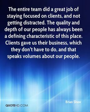 Brian Shaw - The entire team did a great job of staying focused on clients, and not getting distracted. The quality and depth of our people has always been a defining characteristic of this place. Clients gave us their business, which they don't have to do, and that speaks volumes about our people.