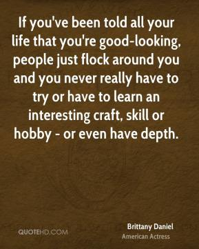 Brittany Daniel - If you've been told all your life that you're good-looking, people just flock around you and you never really have to try or have to learn an interesting craft, skill or hobby - or even have depth.