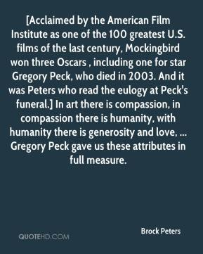 Brock Peters - [Acclaimed by the American Film Institute as one of the 100 greatest U.S. films of the last century, Mockingbird won three Oscars , including one for star Gregory Peck, who died in 2003. And it was Peters who read the eulogy at Peck's funeral.] In art there is compassion, in compassion there is humanity, with humanity there is generosity and love, ... Gregory Peck gave us these attributes in full measure.