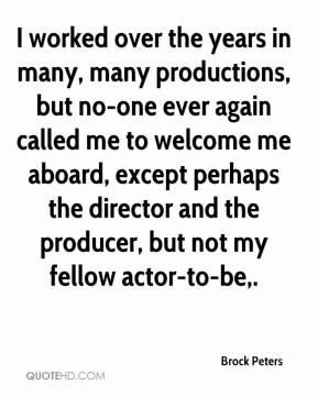 I worked over the years in many, many productions, but no-one ever again called me to welcome me aboard, except perhaps the director and the producer, but not my fellow actor-to-be.