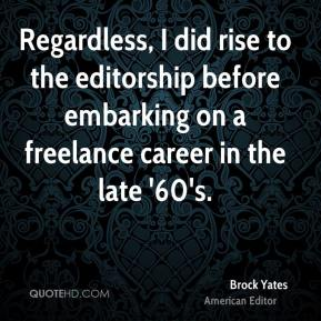 Brock Yates - Regardless, I did rise to the editorship before embarking on a freelance career in the late '60's.