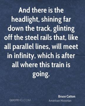 And there is the headlight, shining far down the track, glinting off the steel rails that, like all parallel lines, will meet in infinity, which is after all where this train is going.
