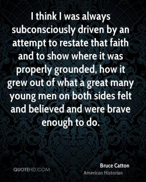 I think I was always subconsciously driven by an attempt to restate that faith and to show where it was properly grounded, how it grew out of what a great many young men on both sides felt and believed and were brave enough to do.