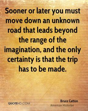Bruce Catton - Sooner or later you must move down an unknown road that leads beyond the range of the imagination, and the only certainty is that the trip has to be made.