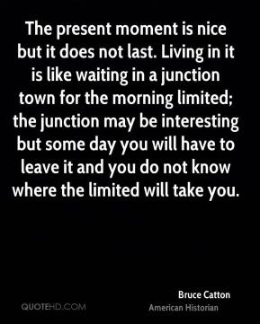 The present moment is nice but it does not last. Living in it is like waiting in a junction town for the morning limited; the junction may be interesting but some day you will have to leave it and you do not know where the limited will take you.