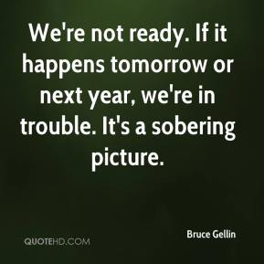 Bruce Gellin - We're not ready. If it happens tomorrow or next year, we're in trouble. It's a sobering picture.
