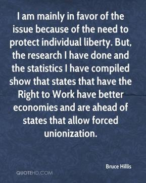 Bruce Hillis - I am mainly in favor of the issue because of the need to protect individual liberty. But, the research I have done and the statistics I have compiled show that states that have the Right to Work have better economies and are ahead of states that allow forced unionization.
