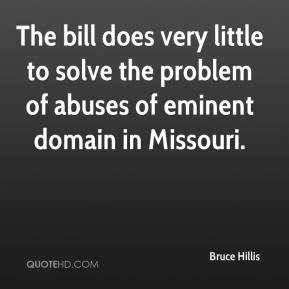 Bruce Hillis - The bill does very little to solve the problem of abuses of eminent domain in Missouri.
