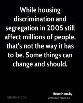 Bruce Hornsby - While housing discrimination and segregation in 2005 still affect millions of people, that's not the way it has to be. Some things can change and should.