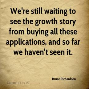 Bruce Richardson - We're still waiting to see the growth story from buying all these applications, and so far we haven't seen it.