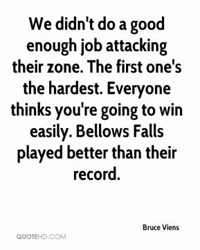 Bruce Viens - We didn't do a good enough job attacking their zone. The first one's the hardest. Everyone thinks you're going to win easily. Bellows Falls played better than their record.