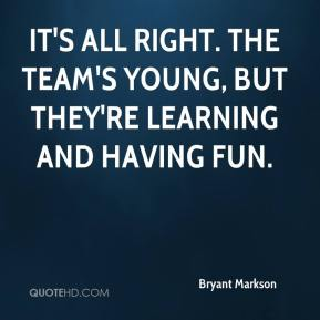 Bryant Markson - It's all right. The team's young, but they're learning and having fun.