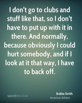 Bubba Smith - I don't go to clubs and stuff like that, so I don't have to put up with it in there. And normally, because obviously I could hurt somebody, and if I look at it that way, I have to back off.