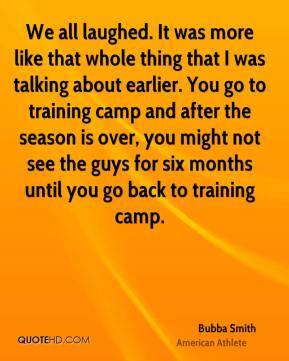 Bubba Smith - We all laughed. It was more like that whole thing that I was talking about earlier. You go to training camp and after the season is over, you might not see the guys for six months until you go back to training camp.