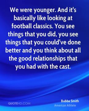 Bubba Smith - We were younger. And it's basically like looking at football classics. You see things that you did, you see things that you could've done better and you think about all the good relationships that you had with the cast.