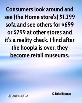 C. Britt Beemer - Consumers look around and see (the Home store's) $1,299 sofa and see others for $699 or $799 at other stores and it's a reality check. I find after the hoopla is over, they become retail museums.