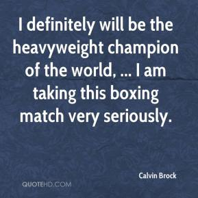Calvin Brock - I definitely will be the heavyweight champion of the world, ... I am taking this boxing match very seriously.