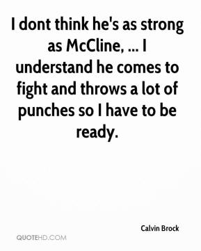 Calvin Brock - I dont think he's as strong as McCline, ... I understand he comes to fight and throws a lot of punches so I have to be ready.