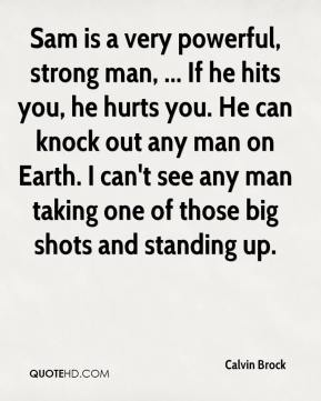 Calvin Brock - Sam is a very powerful, strong man, ... If he hits you, he hurts you. He can knock out any man on Earth. I can't see any man taking one of those big shots and standing up.