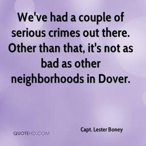 Capt. Lester Boney - We've had a couple of serious crimes out there. Other than that, it's not as bad as other neighborhoods in Dover.
