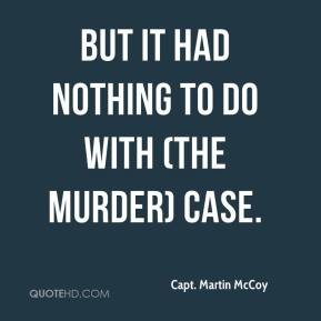 Capt. Martin McCoy - But it had nothing to do with (the murder) case.