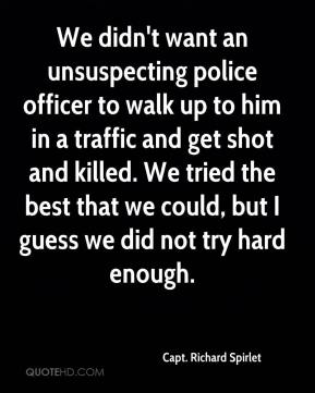 Capt. Richard Spirlet - We didn't want an unsuspecting police officer to walk up to him in a traffic and get shot and killed. We tried the best that we could, but I guess we did not try hard enough.