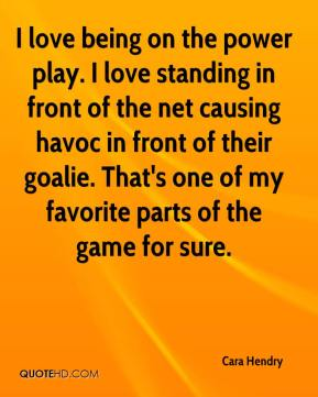 I love being on the power play. I love standing in front of the net causing havoc in front of their goalie. That's one of my favorite parts of the game for sure.