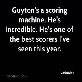 Carl Bailey - Guyton's a scoring machine. He's incredible. He's one of the best scorers I've seen this year.