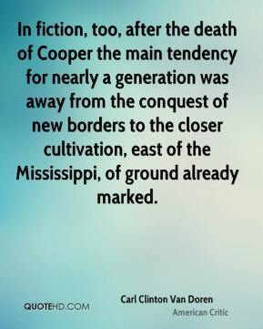 Carl Clinton Van Doren - In fiction, too, after the death of Cooper the main tendency for nearly a generation was away from the conquest of new borders to the closer cultivation, east of the Mississippi, of ground already marked.