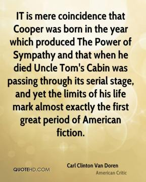 Carl Clinton Van Doren - IT is mere coincidence that Cooper was born in the year which produced The Power of Sympathy and that when he died Uncle Tom's Cabin was passing through its serial stage, and yet the limits of his life mark almost exactly the first great period of American fiction.