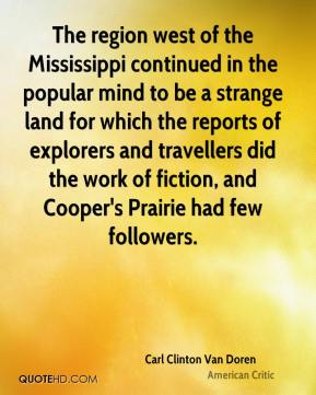 Carl Clinton Van Doren - The region west of the Mississippi continued in the popular mind to be a strange land for which the reports of explorers and travellers did the work of fiction, and Cooper's Prairie had few followers.