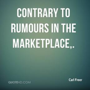 Carl Freer - Contrary to rumours in the marketplace.