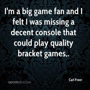 Carl Freer - I'm a big game fan and I felt I was missing a decent console that could play quality bracket games.