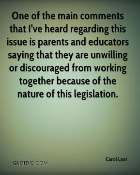 Carol Lear - One of the main comments that I've heard regarding this issue is parents and educators saying that they are unwilling or discouraged from working together because of the nature of this legislation.