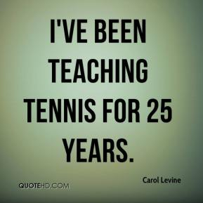 Carol Levine - I've been teaching tennis for 25 years.