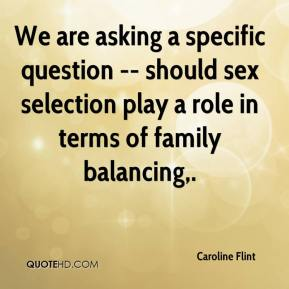 Caroline Flint - We are asking a specific question -- should sex selection play a role in terms of family balancing.