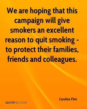 We are hoping that this campaign will give smokers an excellent reason to quit smoking - to protect their families, friends and colleagues.