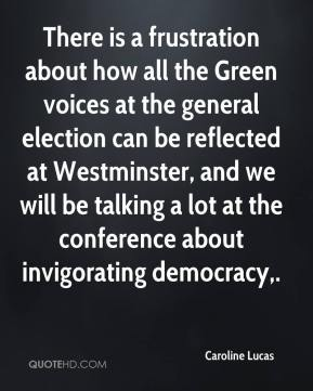 Caroline Lucas - There is a frustration about how all the Green voices at the general election can be reflected at Westminster, and we will be talking a lot at the conference about invigorating democracy.
