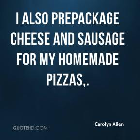 Carolyn Allen - I also prepackage cheese and sausage for my homemade pizzas.