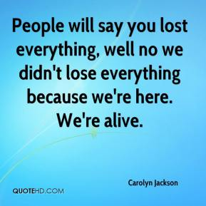 People will say you lost everything, well no we didn't lose everything because we're here. We're alive.